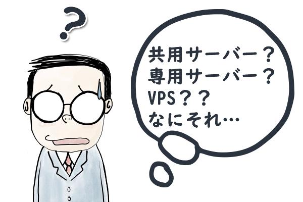 共有サーバー?専用サーバー?VPS??なにそれ…